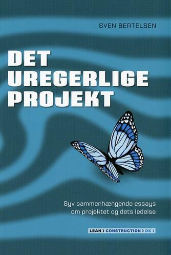 Sven Bertelsen (f. 1937): Det uregerlige projekt : syv sammenhængende essays om projektet og dets ledelse