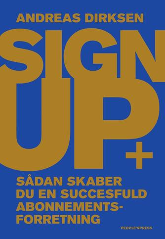 Andreas Dirksen: Sign up : sådan skaber du en successfuld abonnementsforretning
