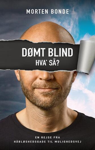 Morten Bonde (f. 1973-08-17): Dømt blind - hva' så? : en rejse fra Håbløshedsgade til Mulighedsvej