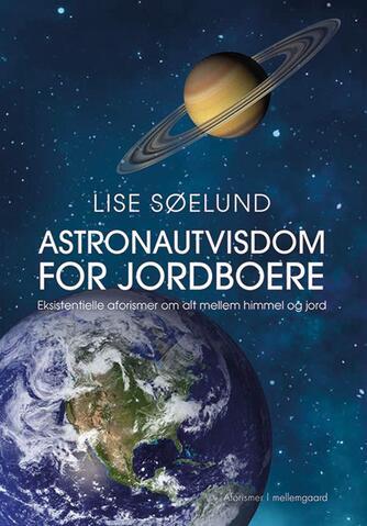 Lise Søelund: Astronautvisdom for jordboere : eksistentielle aforismer om alt mellem himmel og jord