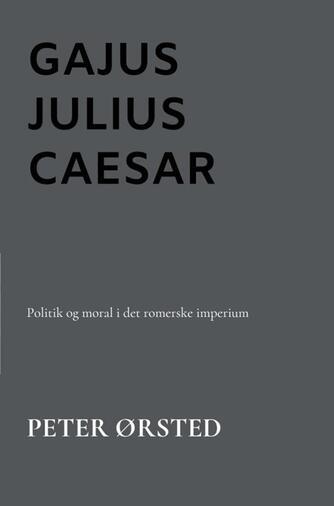 Peter Ørsted: Gajus Julius Caesar : politik og moral i det romerske imperium