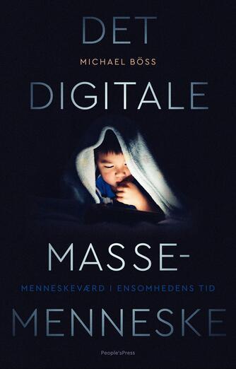 Michael Böss: Det digitale massemenneske : menneskeværd i ensomhedens tid