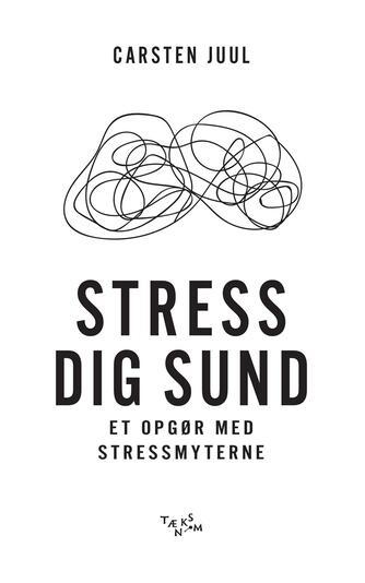 Carsten Juul (f. 1969-08-27): Stress dig sund : et opgør med stressmyterne