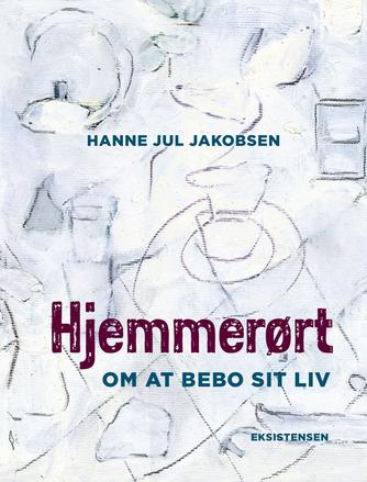 Hanne Jul Jakobsen (f. 1975): Hjemmerørt : om at bebo sit liv