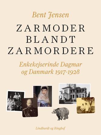 Bent Jensen (f. 1938): Zarmoder blandt zarmordere : enkekejserinde Dagmar og Danmark 1917-1928