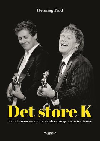 Henning Pold: Det store K : Kim Larsen - en musikalsk rejse gennem tre årtier