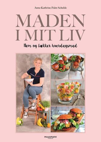 Anne-Kathrine Palm Schelde (f. 1982): Maden i mit liv : nem og lækker hverdagsmad