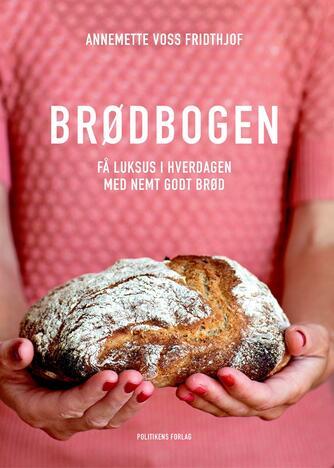 Annemette Voss Fridthjof: Brødbogen : få luksus i hverdagen med nemt godt brød