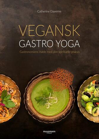 Catherine Daverne: Vegansk gastro yoga : gastronomiens møde med den spirituelle praksis