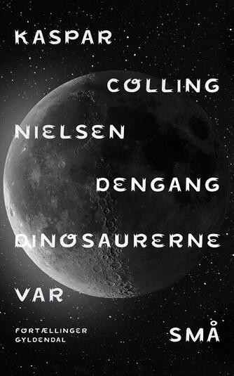 Kaspar Colling Nielsen (f. 1974): Dengang dinosaurerne var små : fortællinger