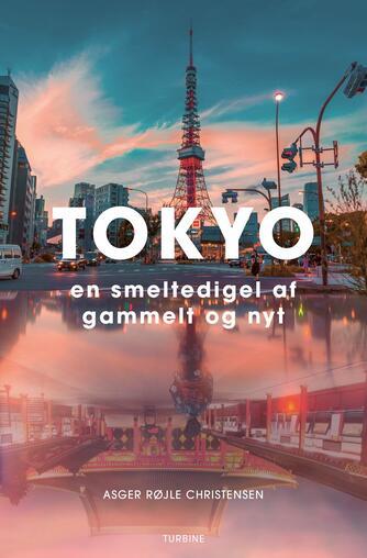 Asger Røjle Christensen: Tokyo : en smeltedigel af gammelt og nyt