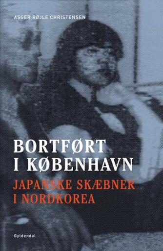 Asger Røjle Christensen: Bortført i København : japanske skæbner i Nordkorea