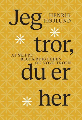 Henrik Højlund: Jeg tror, du er her : at slippe blufærdigheden og vove troen