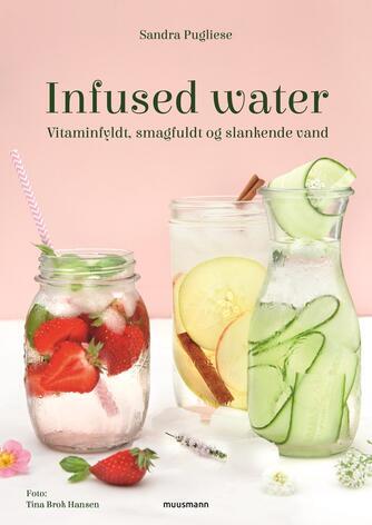 Sandra Pugliese: Infused water : vitaminfyldt, smagfuldt og slankende vand