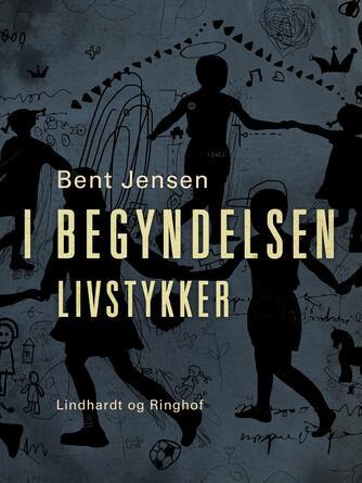 Bent Jensen (f. 1938): I begyndelsen : livstykker