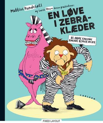 Mattias Hundebøll, Louise Thrane Jensen: En løve i zebraklæder : og andre rablende, rimende remser om dyr