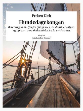 Preben Dich: Hundedagekongen : beretningen om Jørgen Jürgensen, en dansk eventyrer og oprører, som skabte historie i to verdensdele
