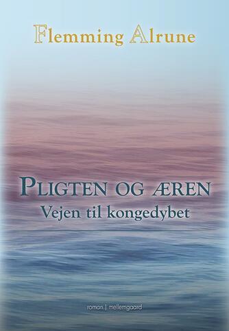 Flemming Alrune: Pligten og æren : vejen mod Kongedybet : roman