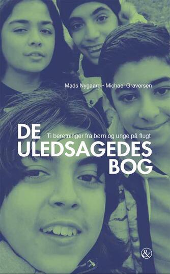 Mads Nygaard, Michael Graversen: De uledsagedes bog : ti beretninger fra børn og unge på flugt