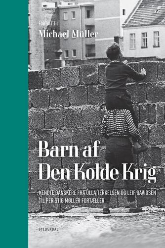 Michael Müller (f. 1985): Barn af den kolde krig : kendte danskere fra Ulla Terkelsen og Leif Davidsen til Per Stig Møller fortæller
