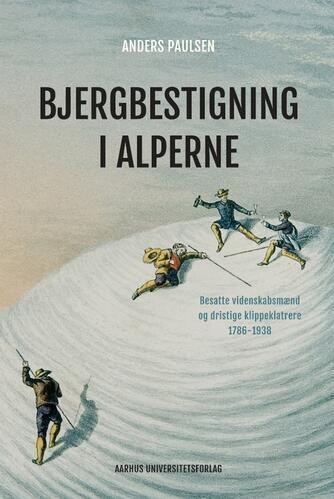 Anders Paulsen: Bjergbestigning i Alperne : besatte videnskabsmænd og dristige klippeklatrere 1786-1938