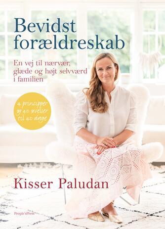 Kisser Paludan: Bevidst forældreskab : en vej til nærvær, glæde og højt selværd i familien : 4 principper og 40 øvelser til 40 dage