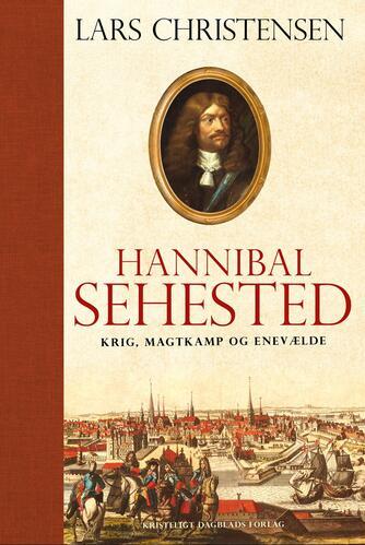 Lars Christensen (f. 1970-10-26): Hannibal Sehested : krig, magtkamp og enevælde i 1600-tallet