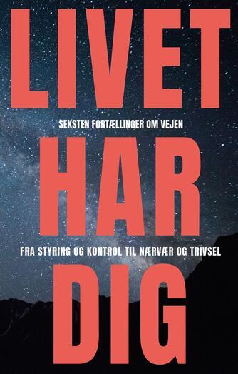 : Livet har dig : seksten fortællinger om vejen fra styring og kontrol til nærvær og trivsel