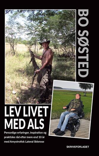Bo Søsted: Lev livet med ALS : personlige erfaringer, inspiration og praktiske råd efter mere end 10 år med Amyotrofisk Lateral Sklerose
