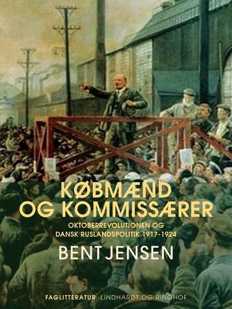 Bent Jensen (f. 1938): Købmænd og kommissærer : Oktoberrevolutionen og dansk Ruslandspolitik 1917-1924