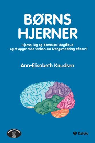Ann-Elisabeth Knudsen: Børns hjerner : hjerne, leg og dannelse i dagtilbud - og et opgør med tanken om tvangsmodning af børn!