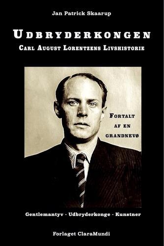 Jan Patrick Skaarup: Udbryderkongen : Carl August Lorentzens livshistorie : fortalt af en grandnevø
