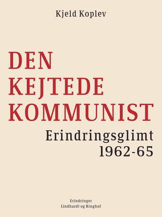 Kjeld Koplev: Den kejtede kommunist : erindringsglimt 1962-65