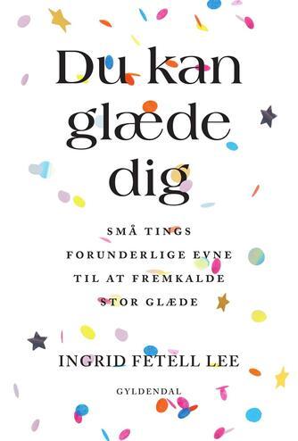 Ingrid Fetell Lee: Du kan glæde dig : små tings forunderlige evne til at fremkalde stor glæde