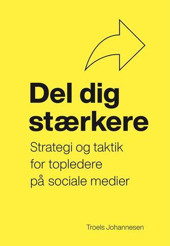 Troels Johannesen: Del dig stærkere : strategi og taktik for topledere på sociale medier