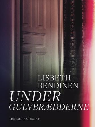Lisbeth Bendixen: Under gulvbrædderne : roman