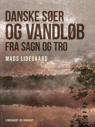 Mads Lidegaard: Danske søer og vandløb fra sagn og tro