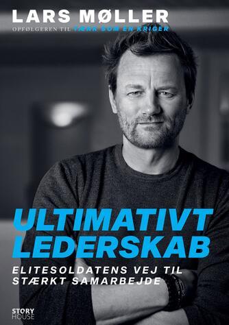 Lars Møller (f. 1962): Ultimativt lederskab : elitesoldatens vej til stærkt samarbejde