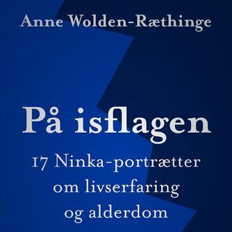 Anne Wolden-Ræthinge: På isflagen : 17 Ninka-portrætter om livserfaring og alderdom (Ved Ole Rabendorf)