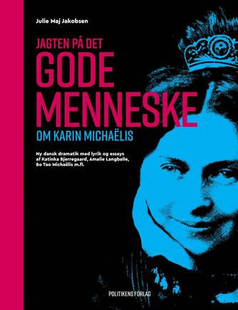 Julie Maj Jakobsen: Jagten på det gode menneske : om Karin Michaëlis : ny dansk dramatik med lyrik og essays