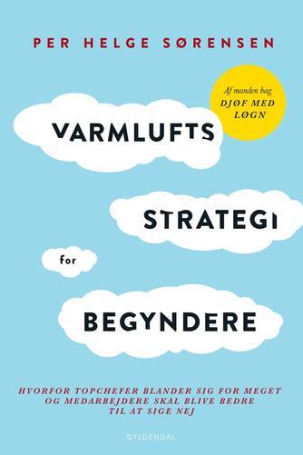 Per Helge Sørensen: Varmluftsstrategi for begyndere : hvorfor topchefer blander sig for meget og medarbejdere skal blive bedre til at sige nej