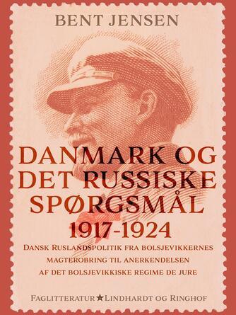 Bent Jensen (f. 1938): Danmark og det russiske spørgsmål 1917-1924 : dansk Ruslandspolitik fra bolsjevikkernes magterobring til anerkendelsen af det bolsjevikkiske regime de jure