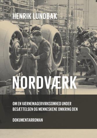 Henrik Lundbak: Nordværk : om en værnemagervirksomhed under besættelsen og menneskene omkring den : dokumentarroman