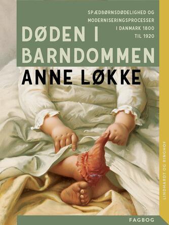 Anne Løkke: Døden i barndommen : spædbørnsdødelighed og moderniseringsprocesser i Danmark 1800 til 1920