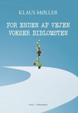 Klaus Møller (f. 1950-03-26): For enden af vejen vokser biblomsten : roman