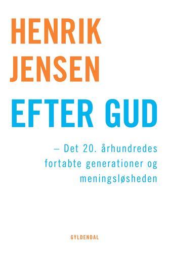Henrik Jensen (f. 1947): Efter Gud : det 20. århundredes fortabte generationer og meningsløsheden