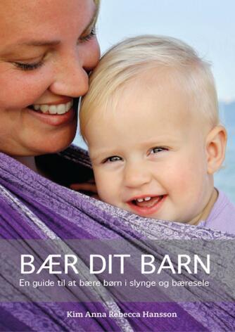 Kim Anna Rebecca Hansson: Bær dit barn : en guide til at bære børn i slynge og bæresele