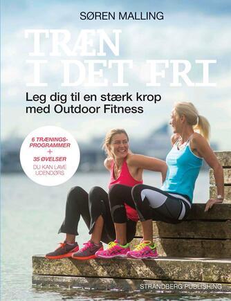 Søren Malling: Træn i det fri : leg dig til en stærk krop med outdoor fitness