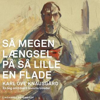 Karl Ove Knausgård: Så megen længsel på så lille en flade : en bog om Edvard Munchs billeder