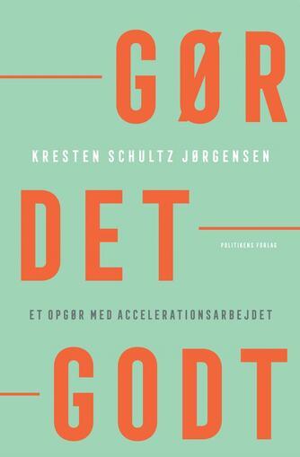 Kresten Schultz Jørgensen: Gør det godt : et opgør med accelerationsarbejdet